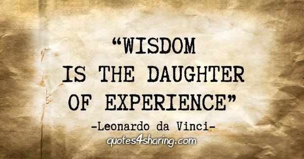 """Wisdom is the daughter of experience"" - Leonardo da Vinci"