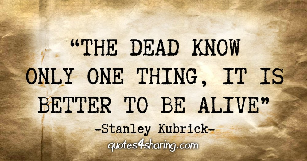 """The dead know only one thing, it is better to be alive"" - Stanley Kubrick"