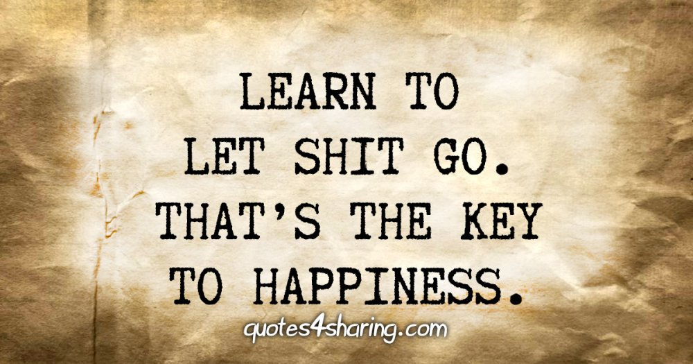 Learn to let shit go. That's the key to happiness.