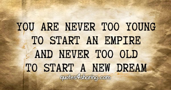 You are never too young to start an empire and never too old to start a new dream