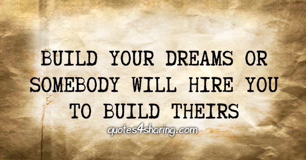 Build your dreams or somebody will hire you to build theirs