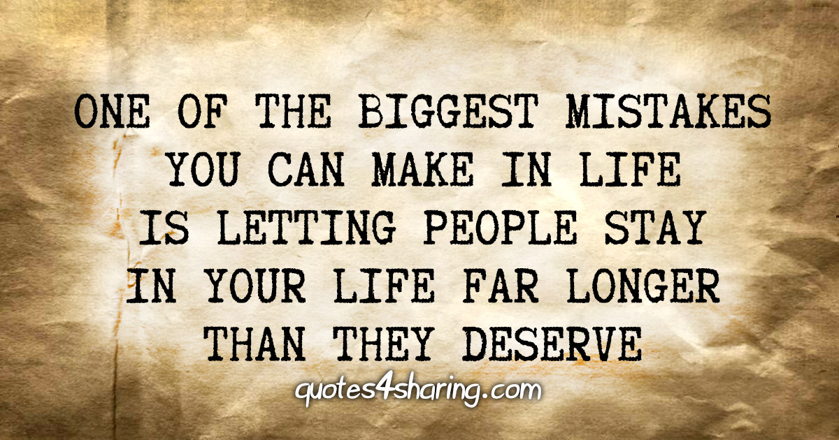 One of the biggest mistakes you can make in life is letting people stay in your life far longer than they deserve