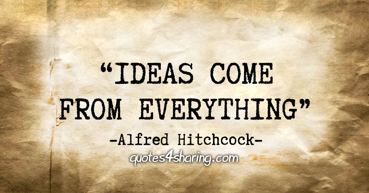 """""""Ideas come from everything"""" - Alfred Hitchcock"""