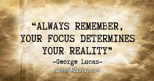 """Always remember, your focus determines your reality"" - George Lucas"