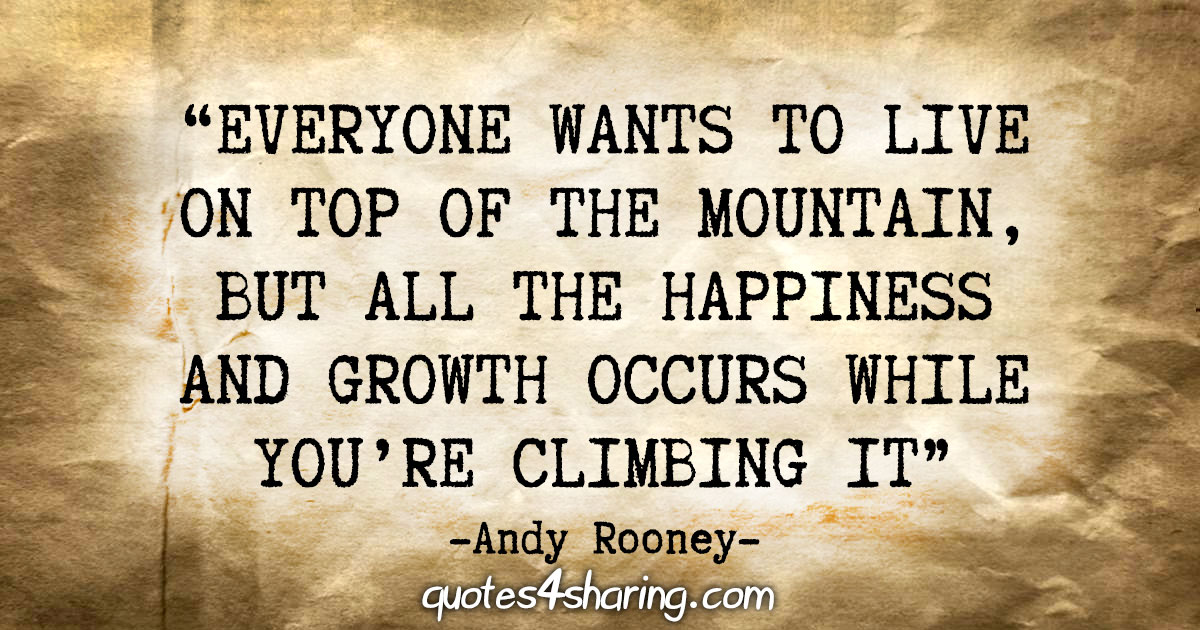 """Everyone wants to live on top of the mountain, but all the happiness and growth occurs while you're climbing it."" - Andy Rooney"