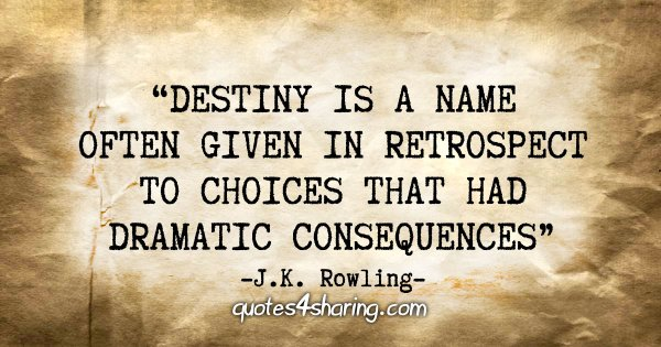 """Destiny is a name often given in retrospect to choices that had dramatic consequences"" - J.K. Rowling"