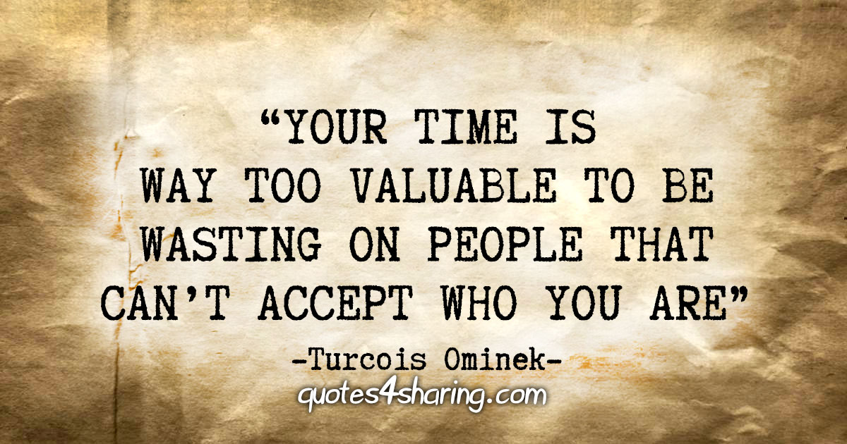 """Your time is way too valuable to be wasting on people that can't accept who you are."" - Turcois Ominek"
