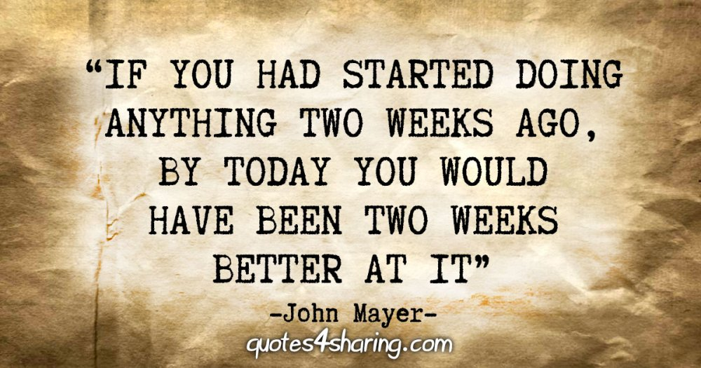 """""""If you had started doing anything two weeks ago, by today you would have been two weeks better at it"""" - John Mayer"""