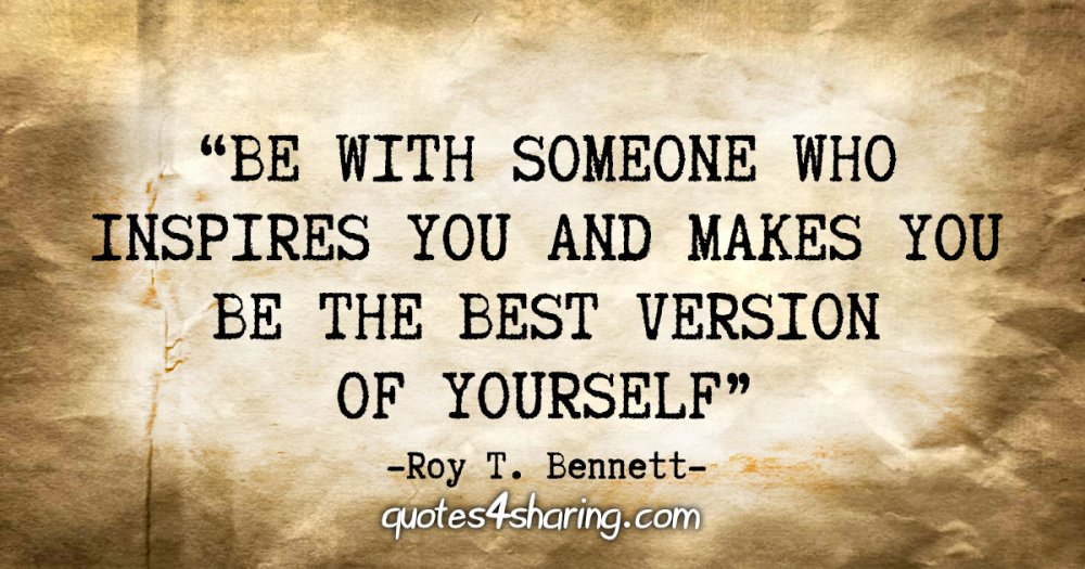 """""""Be with someone who inspires you and makes you be the best version of yourself"""" - Roy T. Bennett"""