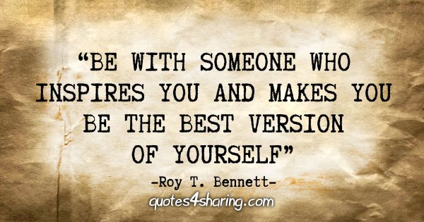 """Be with someone who inspires you and makes you be the best version of yourself"" - Roy T. Bennett"