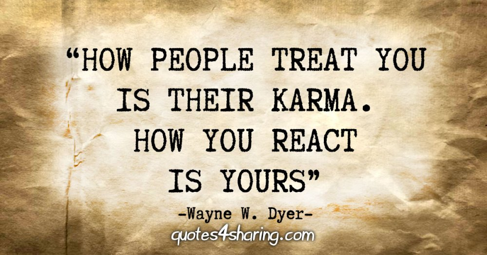 """""""How people treat you is their karma; how you react is yours"""" - Wayne W. Dyer"""