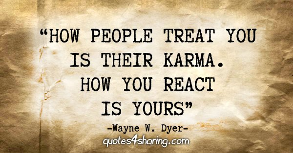 """How people treat you is their karma; how you react is yours"" - Wayne W. Dyer"