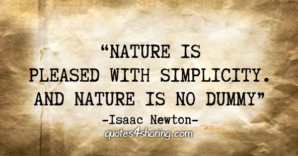 """Nature is pleased with simplicity. And nature is no dummy"" - Isaac Newton"