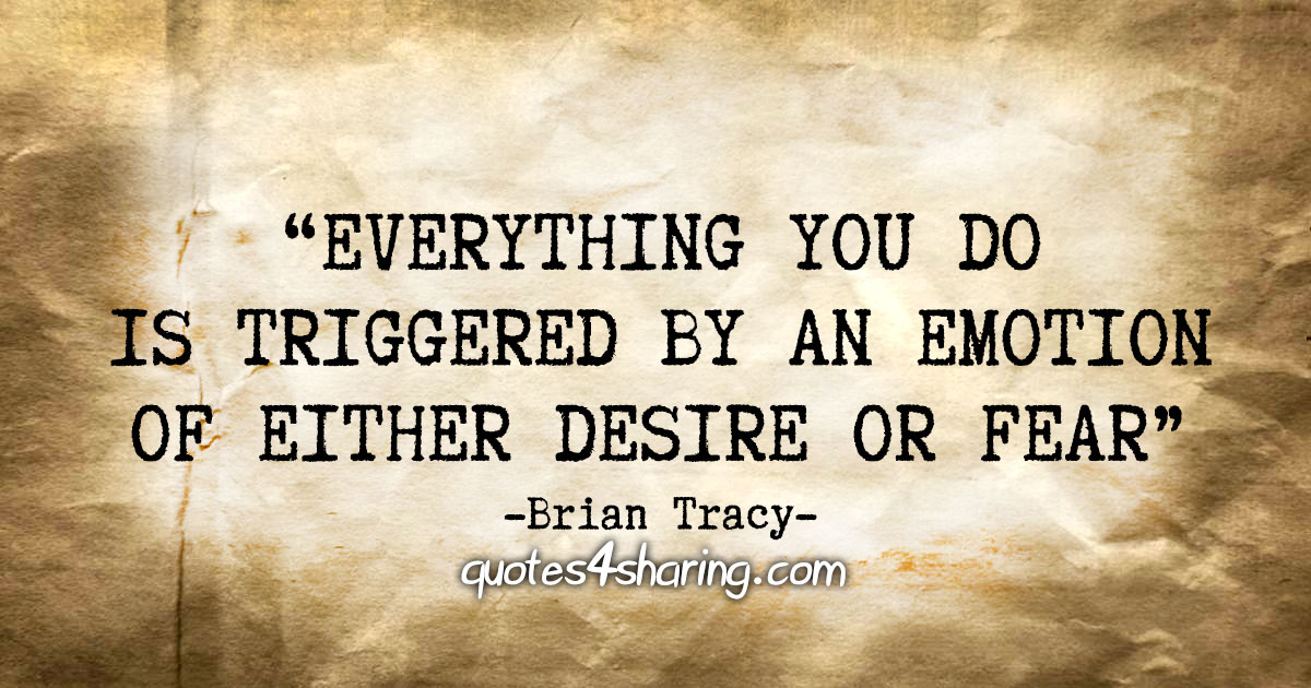 """Everything you do is triggered by an emotion of either desire or fear"" - Brian Tracy"
