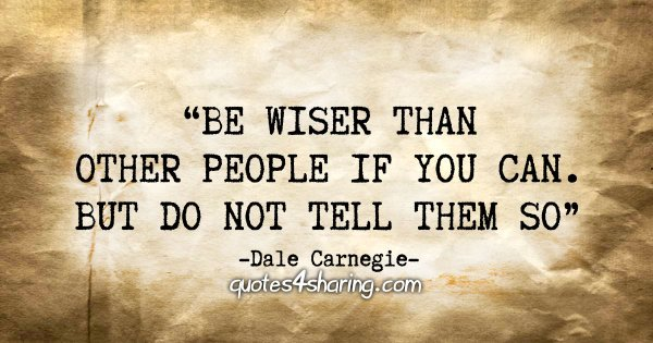 """Be wiser than other people if you can. But do not tell them so"" - Dale Carnegie"