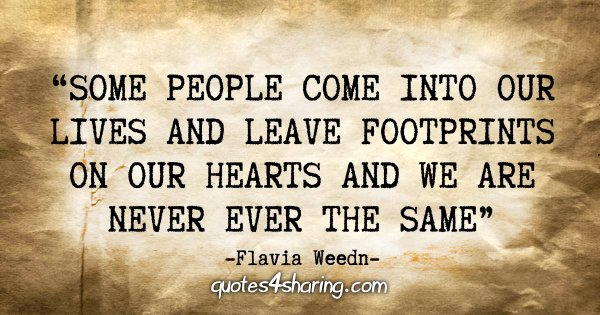 """Some people come into our lives and leave footprints on our hearts and we are never ever the same."" - Flavia Weedn"