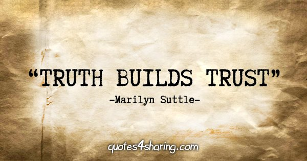 """Truth builds trust"" - Marilyn Suttle"