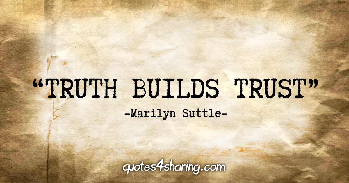 """Truth builds trust"" - Marilyn Suttle"