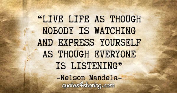 """Live life as though nobody is watching, and express yourself as though everyone is listening"" - Nelson Mandela"