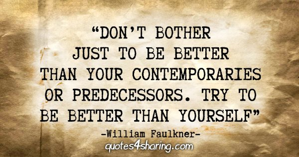 """Don't bother just to be better than your contemporaries or predecessors. Try to be better than yourself"" - William Faulkner"