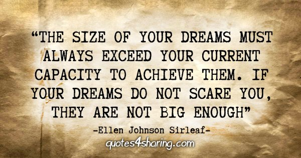 """The size of your dreams must always exceed your current capacity to achieve them. If your dreams do not scare you, they are not big enough."" - Ellen Johnson Sirleaf"