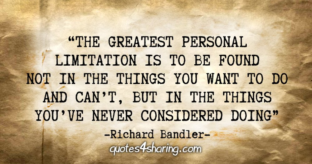 """The greatest personal limitation is to be found not in the things you want to do and can't, but in the things you've never considered doing"" - Richard Bandler"