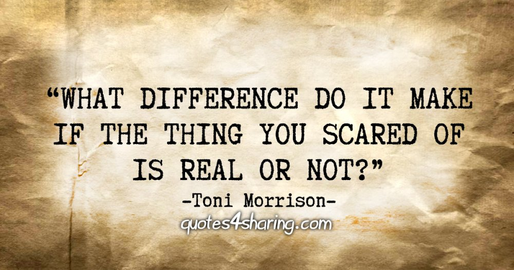 """What difference do it make if the thing you scared of is real or not?"" - Toni Morrison"