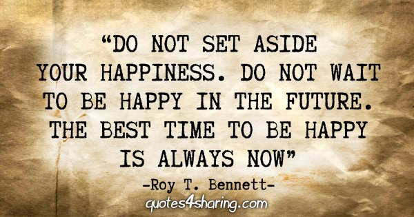 """Do not set aside your happiness. Do not wait to be happy in the future. The best time to be happy is always now"" - Roy T. Bennett"