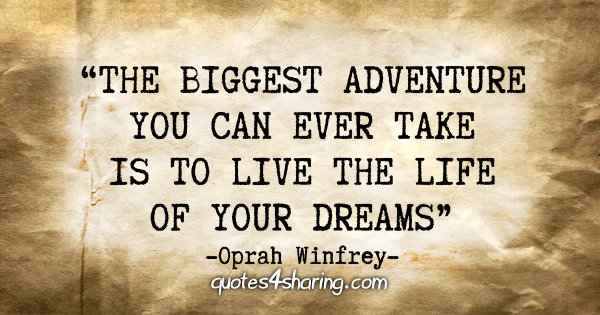 """The biggest adventure you can ever take is to live the life of your dreams"" - Oprah Winfrey"