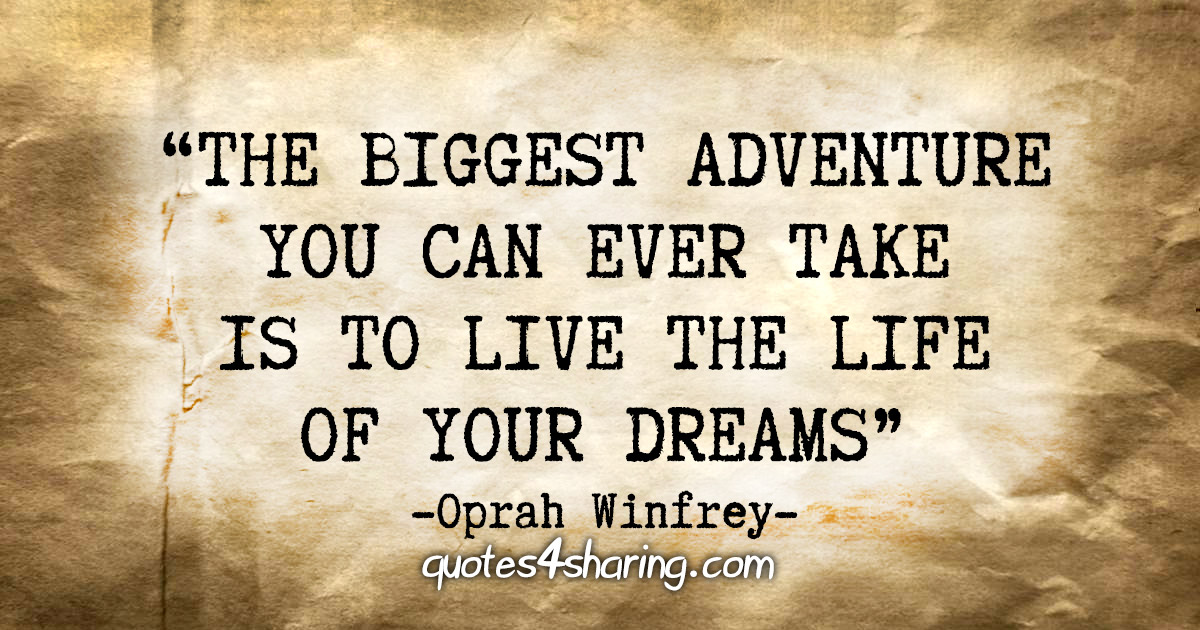 """""""The biggest adventure you can ever take is to live the life of your dreams"""" - Oprah Winfrey"""