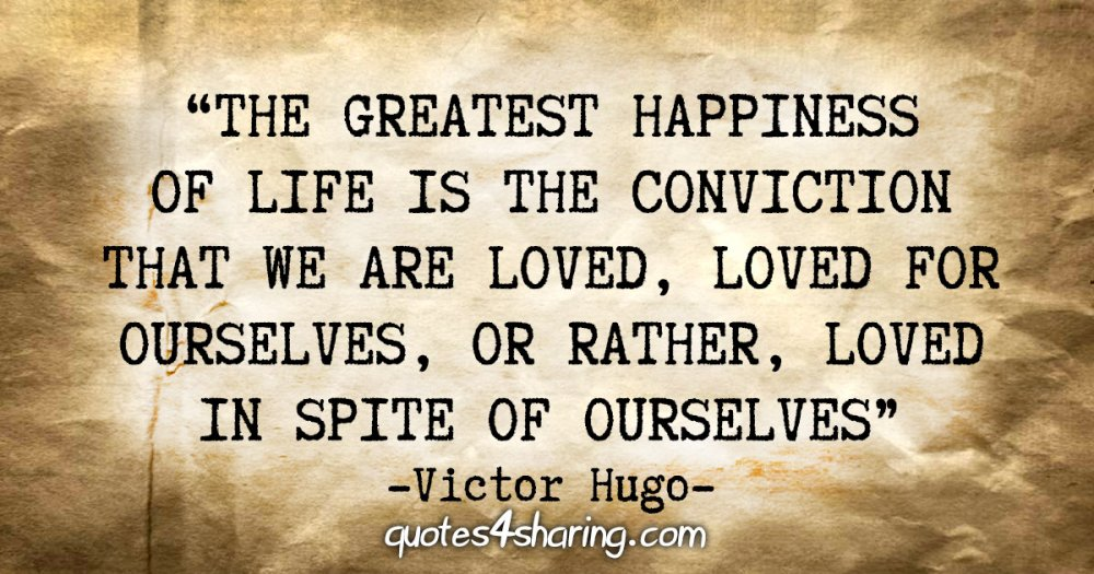 """The greatest happiness of life is the conviction that we are loved, loved for ourselves, or rather, loved in spite of ourselves."" - Victor Hugo"