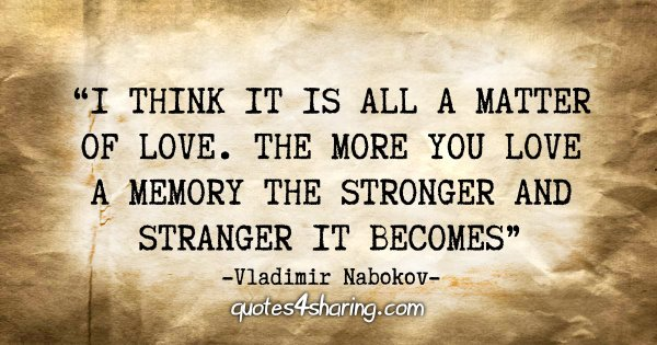"""I think it is all a matter of love. The more you love a memory the stronger and stranger it becomes"" - Vladimir Nabokov"
