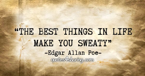 """The best things in life make you sweaty"" - Edgar Allan Poe"