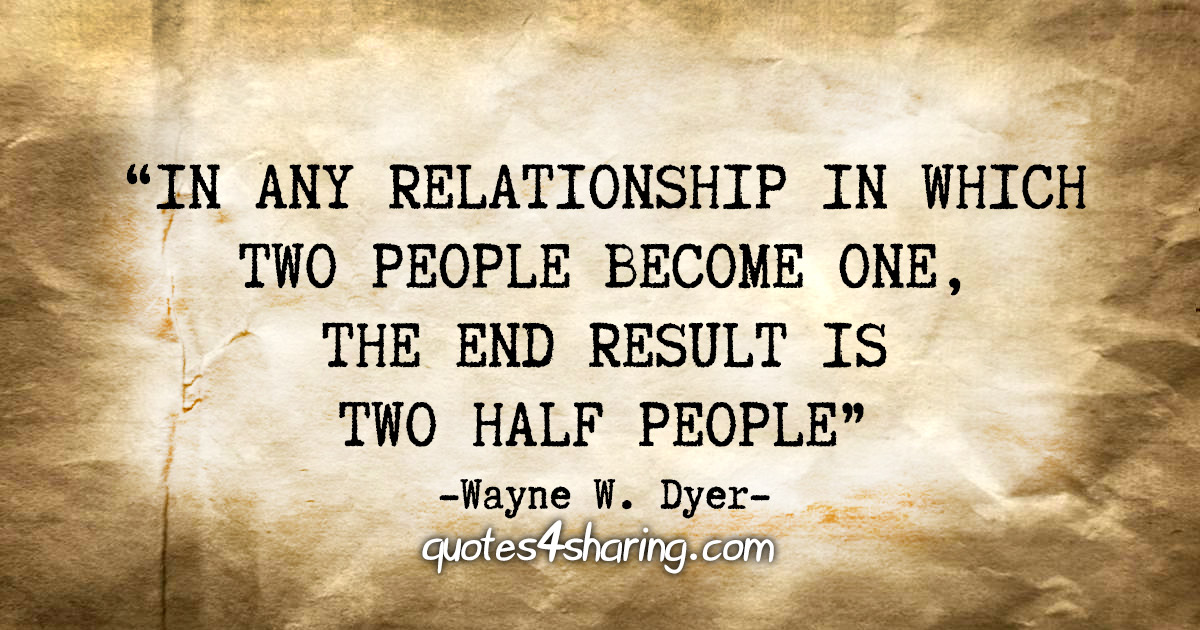 """""""In any relationship in which two people become one, the end result is two half people"""" - Wayne W. Dyer"""