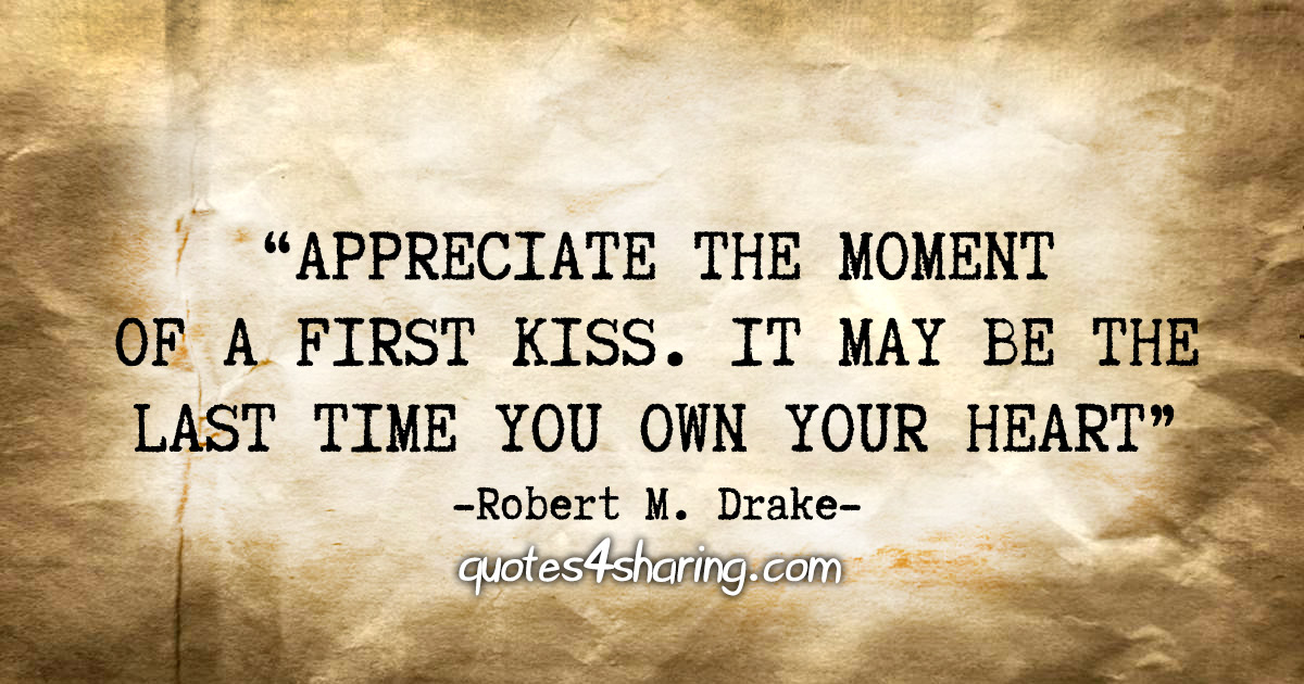"""""""Appreciate the moment of a first kiss. It may be the last time you own your heart."""" - Robert M. Drake"""