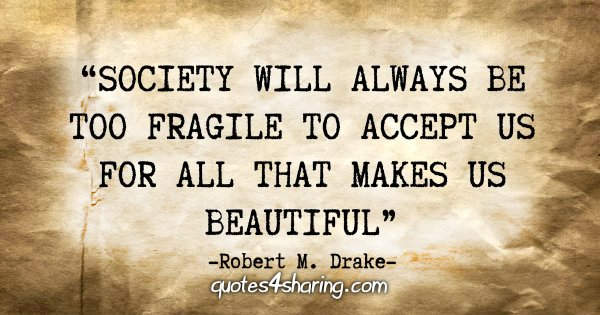 """Society will always be too fragile to accept us for all that makes us beautiful"" - Robert M. Drake"