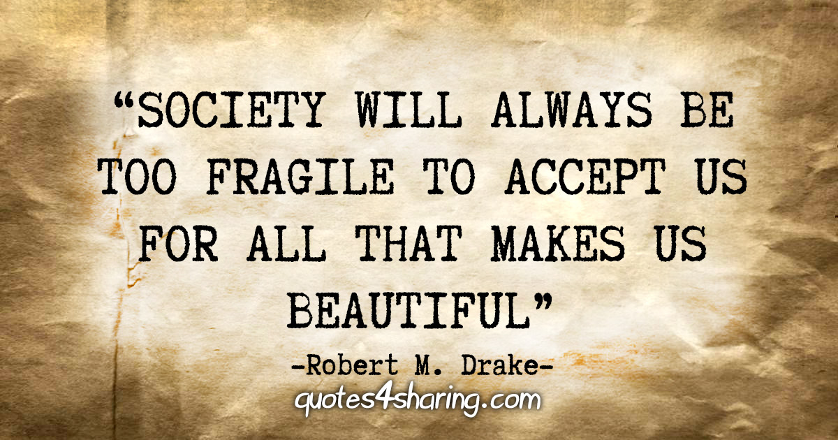 """""""Society will always be too fragile to accept us for all that makes us beautiful"""" - Robert M. Drake"""
