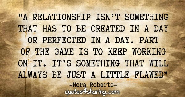 """A relationship isn't something that has to be created in a day or perfected in a day. Part of the game is to keep working on it. It's something that will always be just a little flawed"" - Nora Roberts"