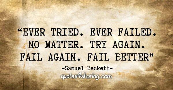 """""""Ever Tried. Ever Failed. No matter. Try again. Fail again. Fail better"""" - Samuel Beckett"""