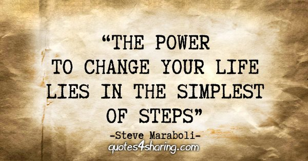 """The power to change your life lies in the simplest of steps."" - Steve Maraboli"