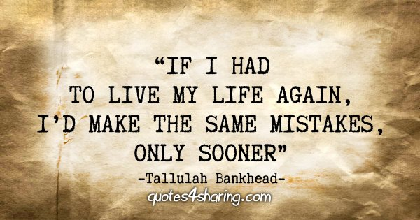 """If I had to live my life again, I'd make the same mistakes, only sooner"" - Tallulah Bankhead"