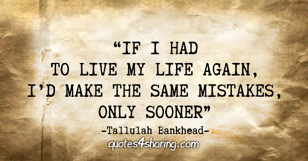 """""""If I had to live my life again, I'd make the same mistakes, only sooner"""" - Tallulah Bankhead"""