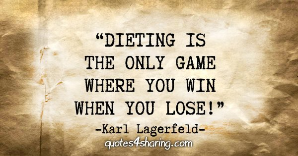 """Dieting is the only game where you win when you lose!"" - Karl Lagerfeld"