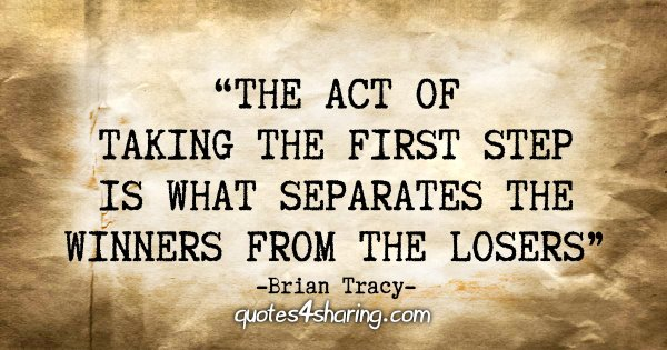 """The act of taking the first step is what separates the winners from the losers."" - Brian Tracy"