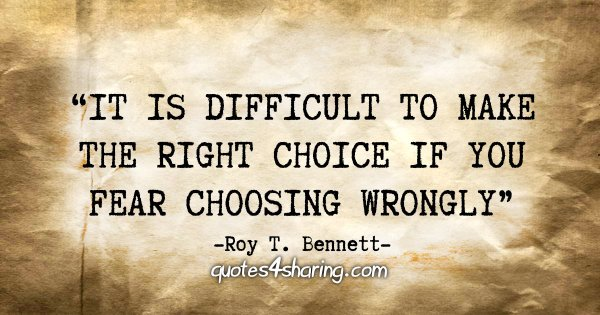 """It is difficult to make the right choice if you fear choosing wrongly."" - Roy T. Bennett"