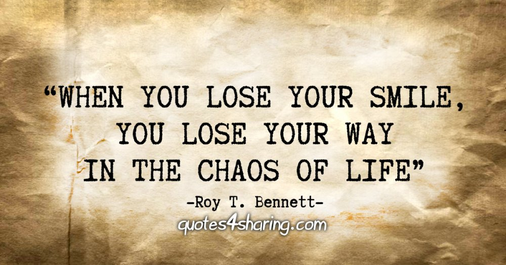 """""""When you lose your smile, you lose your way in the chaos of life"""" - Roy T. Bennett"""