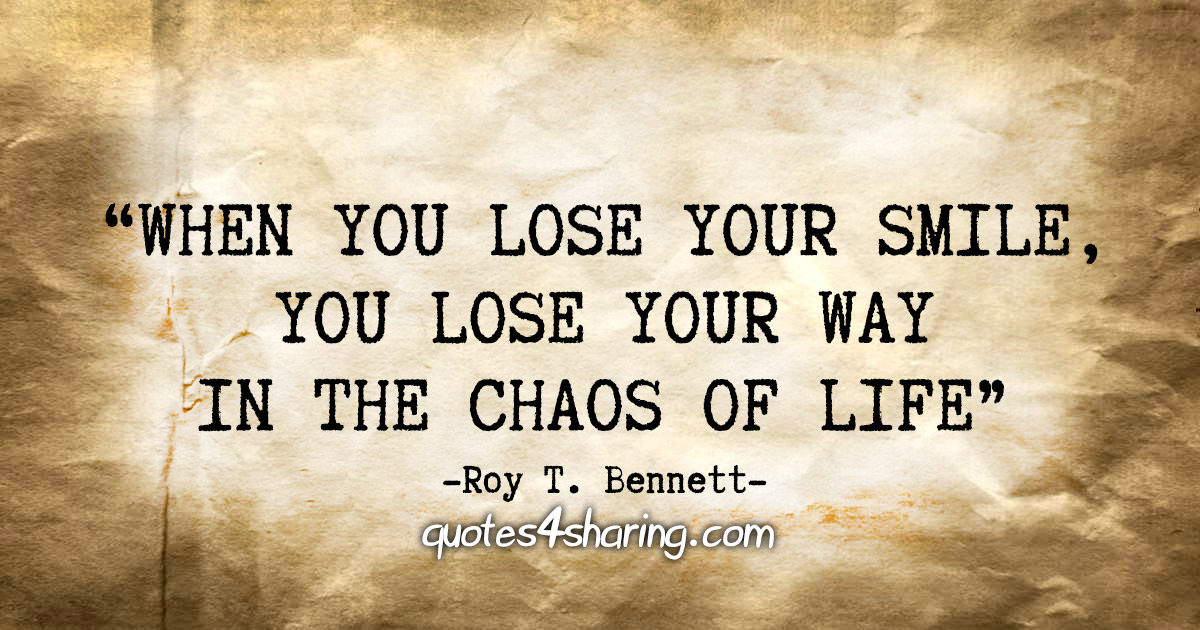 """When you lose your smile, you lose your way in the chaos of life"" - Roy T. Bennett"