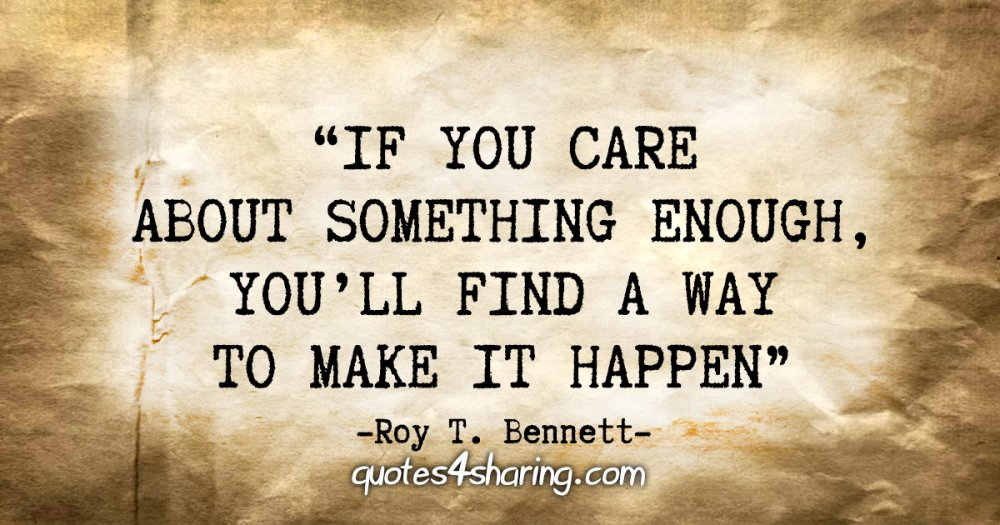 """""""If you care about something enough, you'll find a way to make it happen"""" - Roy T. Bennett"""