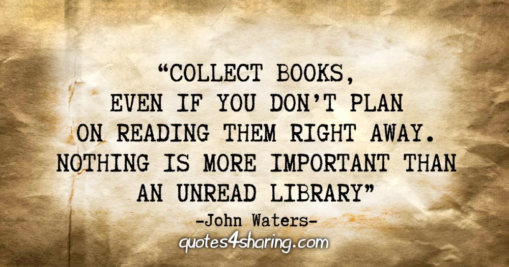 """""""Collect books, even if you don't plan on reading them right away. Nothing is more important than an unread library."""" - John Waters"""
