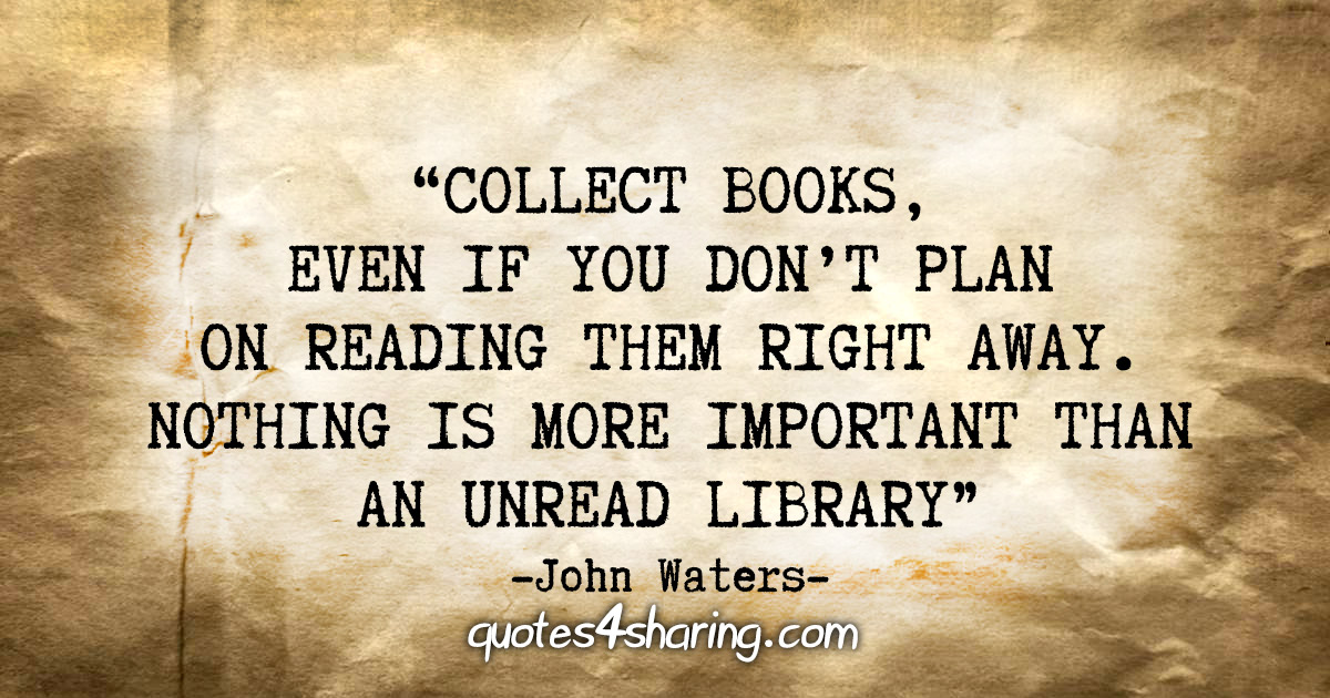 """Collect books, even if you don't plan on reading them right away. Nothing is more important than an unread library."" - John Waters"